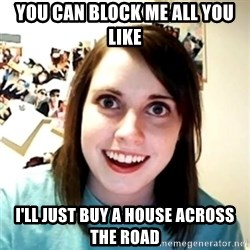 Clingy Girlfriend - YOU CAN BLOCK ME ALL YOU LIKE I'LL JUST BUY A HOUSE ACROSS THE ROAD