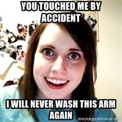obsessed girlfriend - YOU TOUCHED ME BY ACCIDENT  I WILL NEVER WASH THIS ARM AGAIN