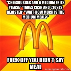 "Maccas Meme - ""Cheesburger and a medium fries please"" *takes cash and closes register* ""Wait, how much is the medium meal?"" Fuck off you didn't say meal"