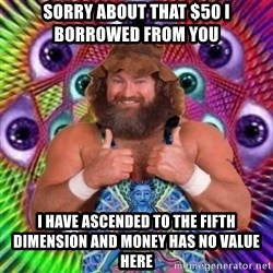 PSYLOL - Sorry about that $50 i borrowed from you  i have ascended to the fifth dimension and money has no value here