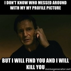 liam neeson taken - I don't know who messed around with my my profile picture But i will find you and I will kill you