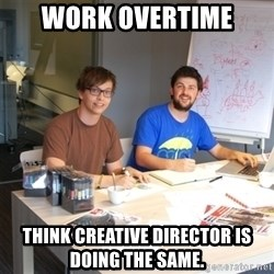 Naive Junior Creatives - Work overtime Think Creative director is   doing the same.
