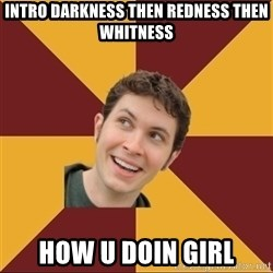 Tobuscus - INTRO DARKNESS THEN REDNESS THEN WHITNESS HOW U DOIN GIRL