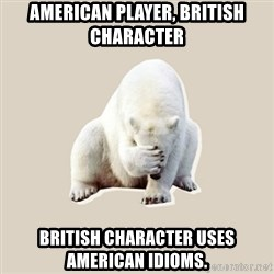 Bad RPer Polar Bear - aMERICAN PLAYER, BRITISH CHARACTER BRITISH CHARACTER USES AMERICAN IDIOMS.
