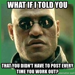Matrix Morpheus - What if i told you that you didn't have to post every time you work out?