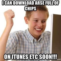 Noob kid - I CAN DOWNLOAD ARSE FULL OF CHIPS ON ITUNES ETC SOON!!!