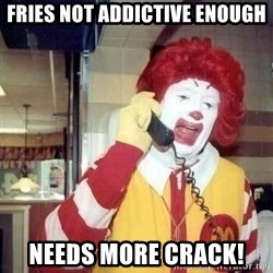 Ronald Mcdonald Call - fries not addictive enough needs more crack!