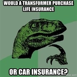 Philosoraptor - Would a transformer purchase life insurance Or car insurance?
