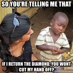 Skeptical African Child - so you're telling me that if i return the diamond, you wont cut my hand off?
