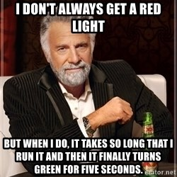 The Most Interesting Man In The World - I don't always get a red light But when I do, it takes So long that I run it and then it finally turns green for five seconds.