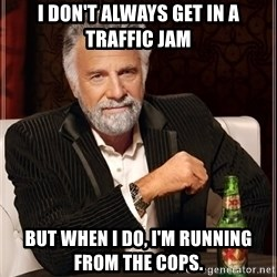 The Most Interesting Man In The World - I don't alwaYs get iN a traffic jam But when I do, I'm running from the cops.