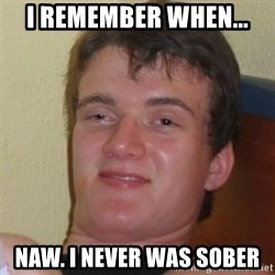 Really Stoned Guy - I remember when... Naw. I never was sober