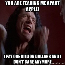 Tommy Wiseau - you are tearing me apart apple! i pay one billion dollars and i don't care anymore
