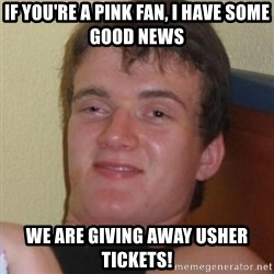 Really highguy - If you're a pink fan, i have some good news we are giving away usher tickets!