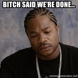 Sad Xzibit - BITCH SAID WE'RE DONE...