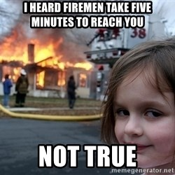 Disaster Girl - I heard firemen take five minutes to reach you Not true