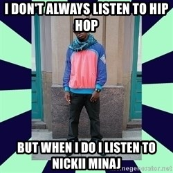 Pretentious hip hop fan - I don't always listen to hip hop But when I do I listen to nickii minaj