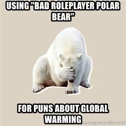 "Bad RPer Polar Bear - Using ""bad roleplayer polar bear"" for puns about global warming"