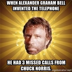 Chuck Norris Advice - When Alexander Graham Bell invented the telephone  he had 3 missed calls from Chuck Norris.
