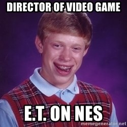 Bad Luck Brian - director of video game e.t. on nes