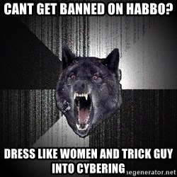 Insanity Wolf - cant get banned on habbo? Dress like women and trick guy into cybering