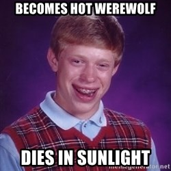 Bad Luck Brian - becomes hot werewolf dies in sunlight