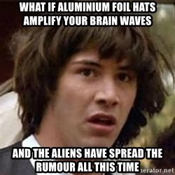 Conspiracy Keanu - what if aluminium foil hats amplify your brain waves and the aliens have spread the rumour all this time