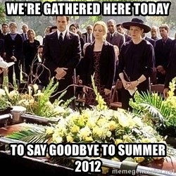 funeral1 - we're gathered here today to say goodbye to summer 2012