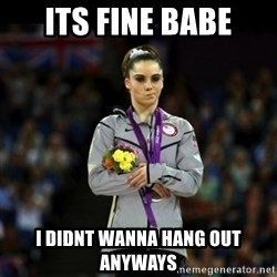 Unimpressed McKayla Maroney - its fine babe i didnt wanna hang out anyways