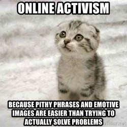 The Favre Kitten - ONLINE ACTIVISM BECAUSE PITHY PHRASES AND EMOTIVE IMAGES ARE EASIER THAN TRYING TO ACTUALLY SOLVE PROBLEMS
