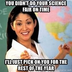 Terrible  Teacher - YOU DIDN'T DO YOUR SCIENCE FAIR ON TIME I'LL JUST PICK ON YOU FOR THE REST OF THE YEAR