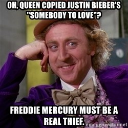 "Willy Wonka - Oh, queen copied justin bieber's ""somebody to love""? freddie mercury must be a real thief."