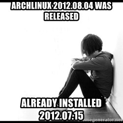 First World Problems - archlinux 2012.08.04 was released already installed 2012.07.15