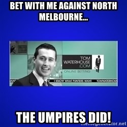 Tom Waterhouse - bet with me against north melbourne... the umpires did!