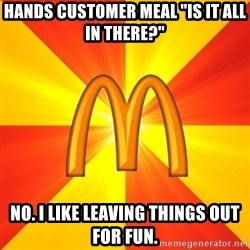 "Maccas Meme - Hands customer meal ""Is it all in there?"" No. i like leaving things out for fun."