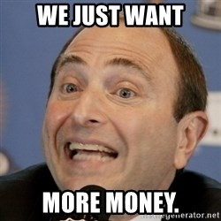 Gary Bettman - WE JUST WANT MORE MONEY.