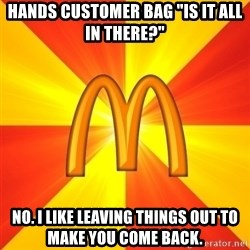 "Maccas Meme - Hands customer bag ""is it all in there?"" No. i like leaving things out to make you come back."