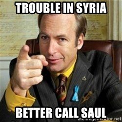 Better call Saul - trouble in syria better call saul