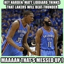 durant harden - HEY HARDEN, MATT LIDDIARD THINKS THAT LAKERS WILL BEAT THUNDER MAAAAN THAT'S MESSED UP !