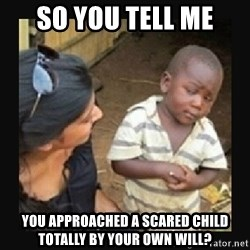 African little boy - So you tell me you approached a scared child totally by your own will?