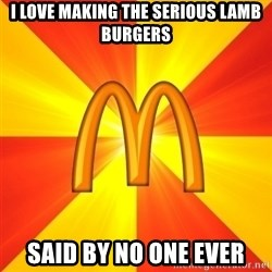 Maccas Meme - I love making the serious lamb burgers said by no one ever