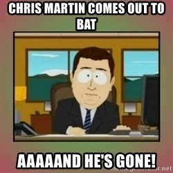 aaaand its gone - Chris martin comes out to bat aaaaand he's gone!