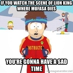 South Park Ski Teacher - if you watch the scene of lion king where mufasa dies you're gonna have a sad time