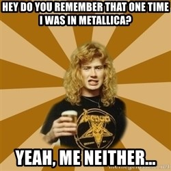 GKDJFGSKDJH - HEY DO YOU REMEMBER THAT ONE TIME I WAS IN METALLICA? YEAH, ME NEITHER...