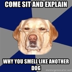 Racist Dog - COME SIT AND EXPLAIN  WHY YOU SMELL LIKE ANOTHER DOG