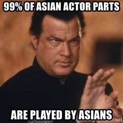 Steven Seagal - 99% of asian actor parts are played by asians
