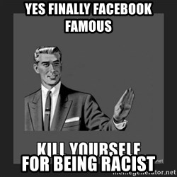 kill yourself guy - YES FINALLY FACEBOOK FAMOUS FOR BEING RACIST