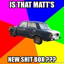 AdviceCar - IS THAT MATT'S  NEW SHIT BOX ???
