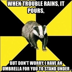 PuffBadger - when trouble rains, it pours, but don't worry, I have an umbrella for you to stand under