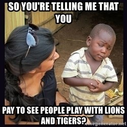 Skeptical third-world kid - so you're telling me that you pay to see people play with lions and tigers?
